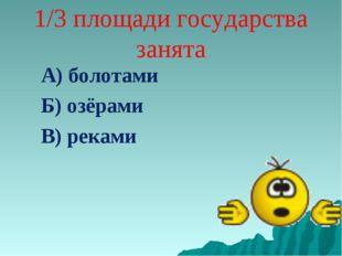 1/3 площади государства занята А) болотами Б) озёрами В) реками