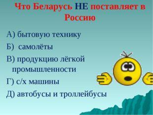 Что Беларусь НЕ поставляет в Россию А) бытовую технику Б) самолёты В) продукц