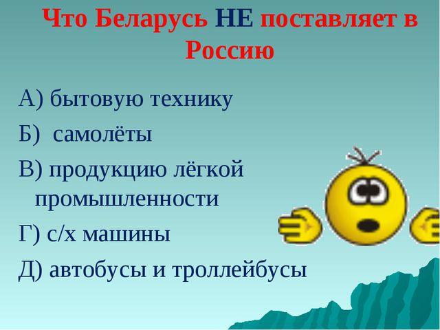 Что Беларусь НЕ поставляет в Россию А) бытовую технику Б) самолёты В) продукц...