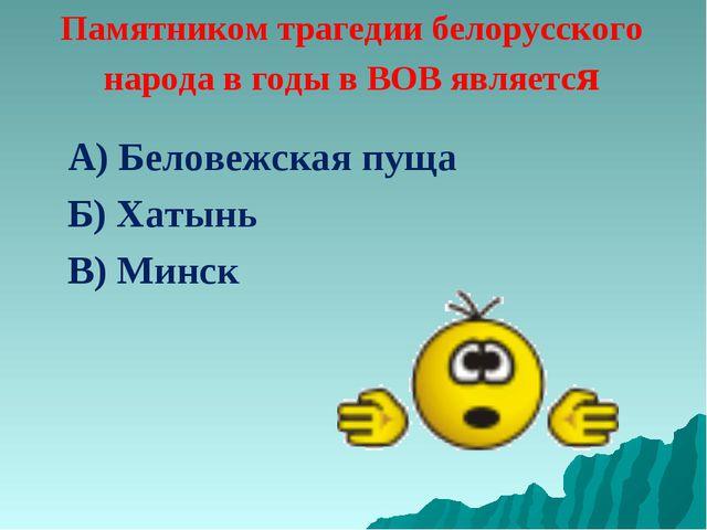Памятником трагедии белорусского народа в годы в ВОВ является А) Беловежская...
