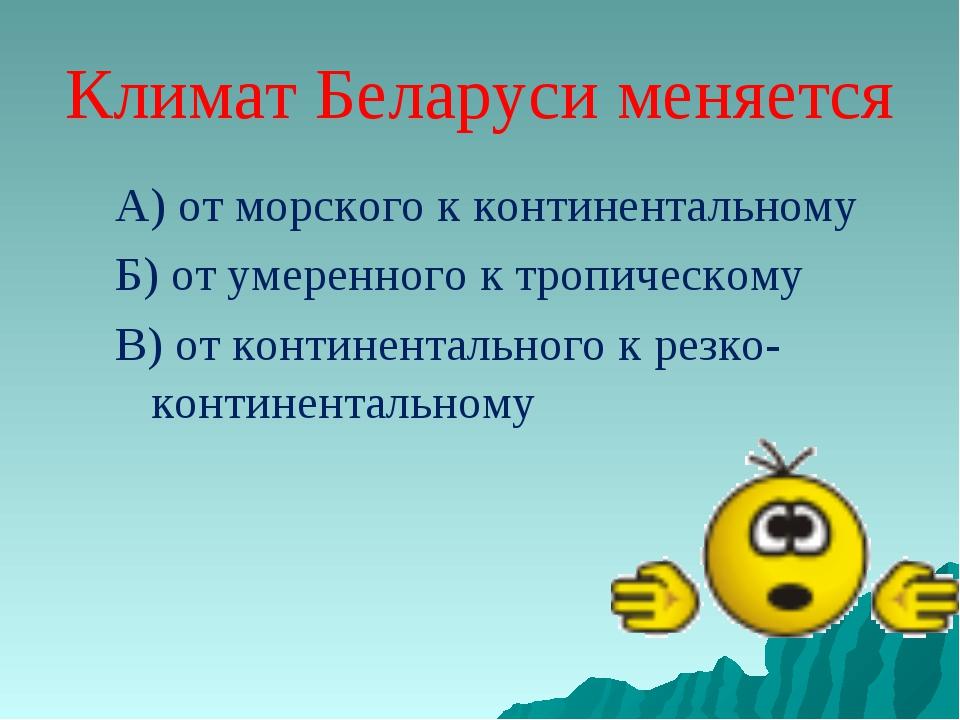 Климат Беларуси меняется А) от морского к континентальному Б) от умеренного к...