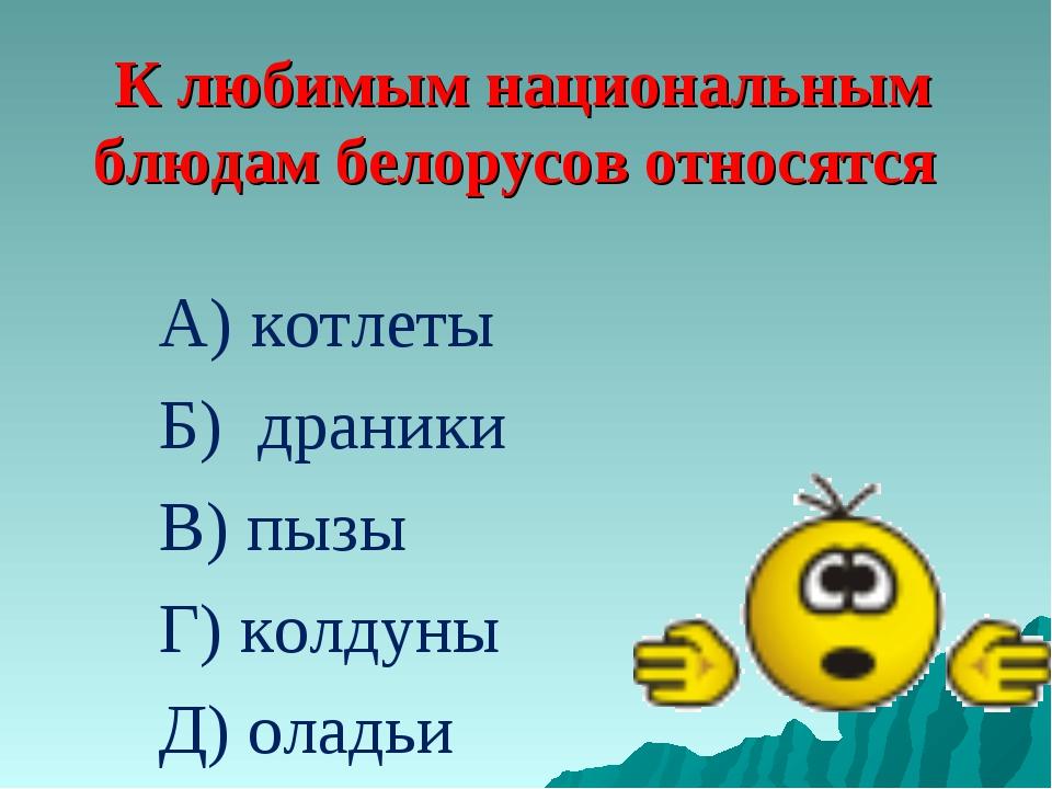 К любимым национальным блюдам белорусов относятся А) котлеты Б) драники В) пы...