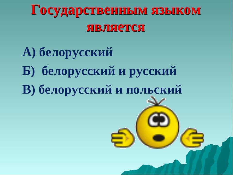 Государственным языком является А) белорусский Б) белорусский и русский В) бе...