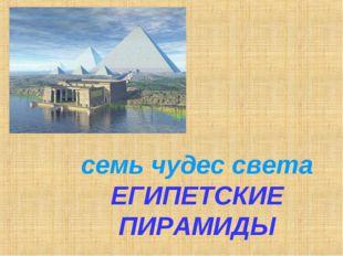 семь чудес света ЕГИПЕТСКИЕ ПИРАМИДЫ