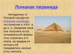 Ломаная пирамида Неподалеку от Розовой находится Ломаная пирамида, построен