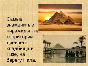 Самые знаменитые пирамиды - на территории древнего кладбища в Гизе, на бере