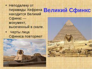 Великий Сфинкс Неподалеку от пирамиды Хефрена находится Великий Сфинкс — мону