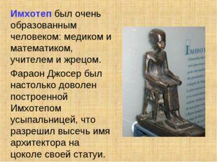 Имхотеп был очень образованным человеком: медиком и математиком, учителем и
