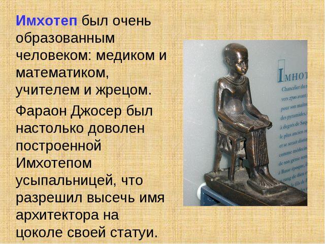 Имхотеп был очень образованным человеком: медиком и математиком, учителем и...
