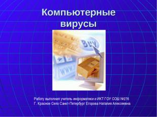 Компьютерные вирусы Работу выполнил учитель информатики и ИКТ ГОУ СОШ №276 Г.