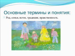 Основные термины и понятия: Род, семья, исток, традиции, нравственность.