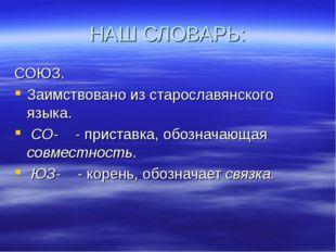 НАШ СЛОВАРЬ: СОЮЗ. Заимствовано из старославянского языка. СО- - приставка, о