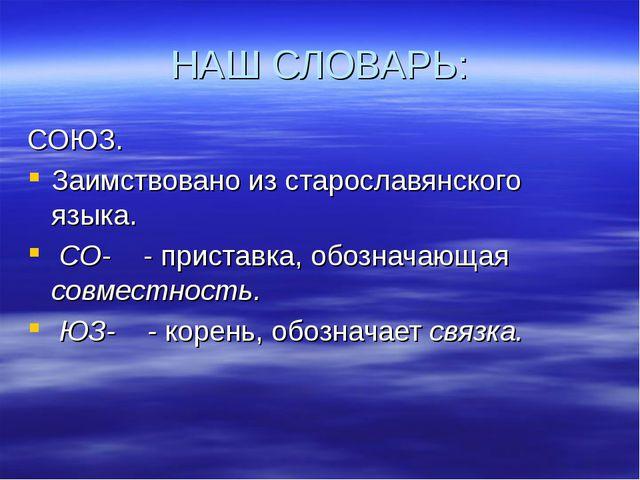 НАШ СЛОВАРЬ: СОЮЗ. Заимствовано из старославянского языка. СО- - приставка, о...