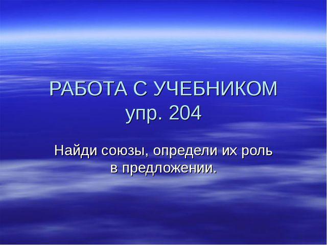 РАБОТА С УЧЕБНИКОМ упр. 204 Найди союзы, определи их роль в предложении.