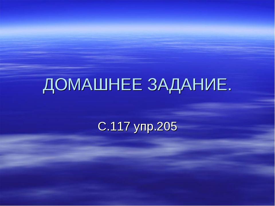 ДОМАШНЕЕ ЗАДАНИЕ. С.117 упр.205