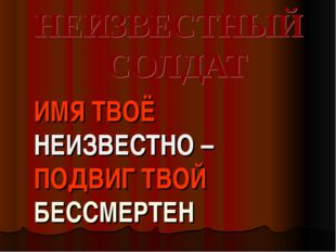 НЕИЗВЕСТНЫЙ СОЛДАТ ИМЯ ТВОЁ НЕИЗВЕСТНО – ПОДВИГ ТВОЙ БЕССМЕРТЕН