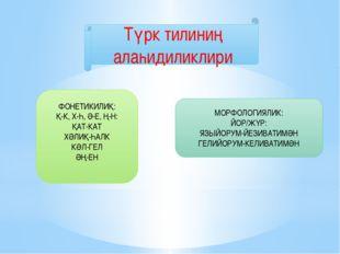 Түрк тилиниң алаһидиликлири ФОНЕТИКИЛИҚ: Қ-К, Х-Һ, Ә-Е, Ң-Н: ҚАТ-КАТ ХӘЛИҚ-ҺА