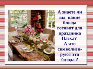 А знаете ли вы какие блюда готовят для праздника Пасха? А что символизи-руют