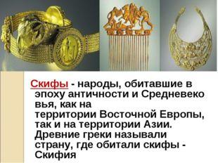 Скифы - народы, обитавшие в эпохуантичностииСредневековья, как на террито