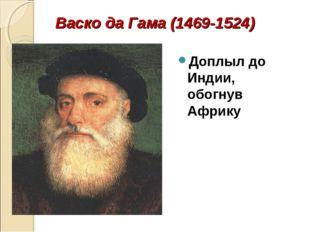 Васко да Гама (1469-1524) Доплыл до Индии, обогнув Африку