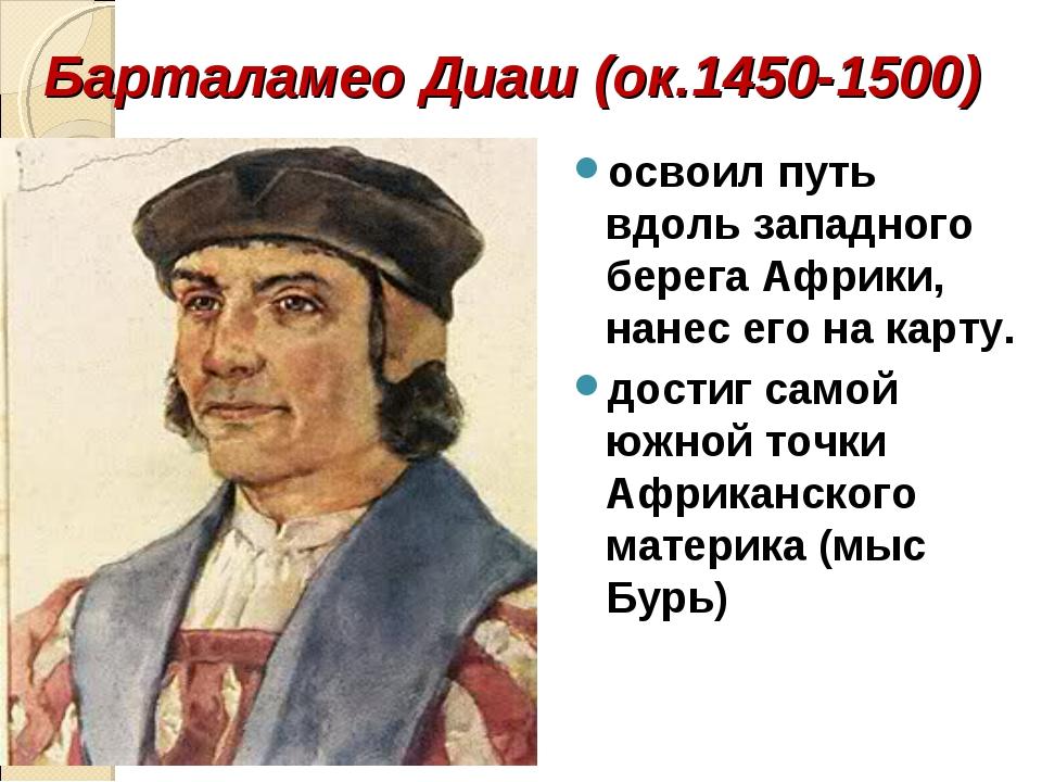 Барталамео Диаш (ок.1450-1500) освоил путь вдоль западного берега Африки, нан...
