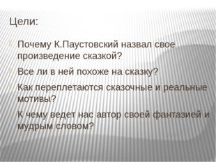 Цели: Почему К.Паустовский назвал свое произведение сказкой? Все ли в ней пох