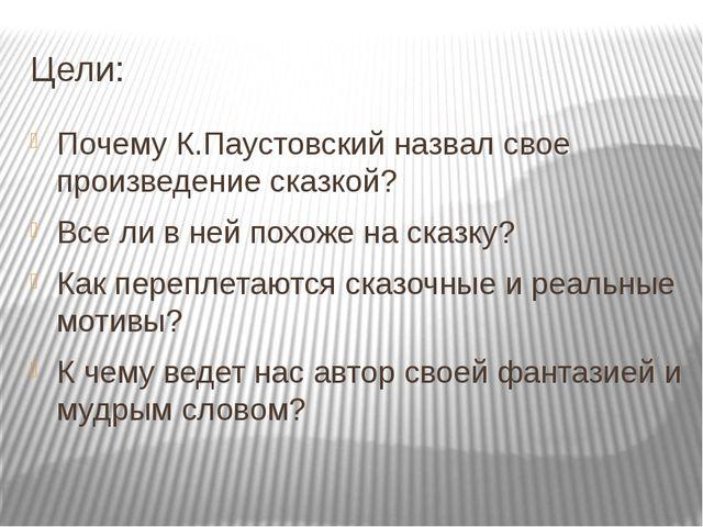 Цели: Почему К.Паустовский назвал свое произведение сказкой? Все ли в ней пох...