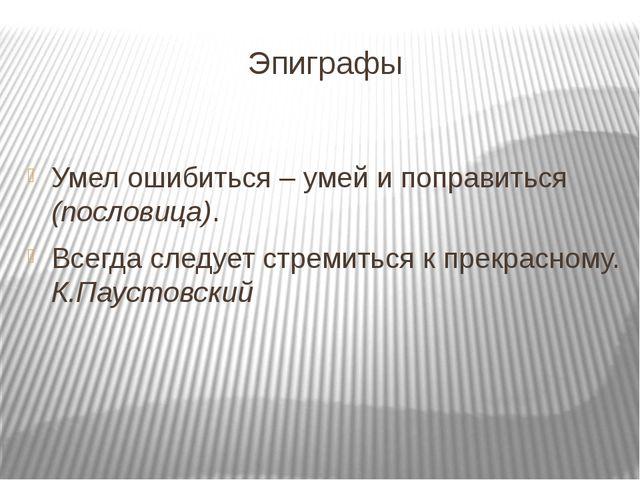 Эпиграфы Умел ошибиться – умей и поправиться (пословица). Всегда следует cтре...