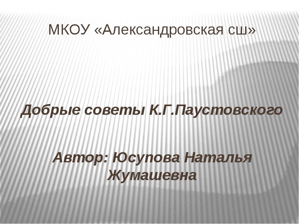 МКОУ «Александровская сш» Добрые советы К.Г.Паустовского Автор: Юсупова Натал...