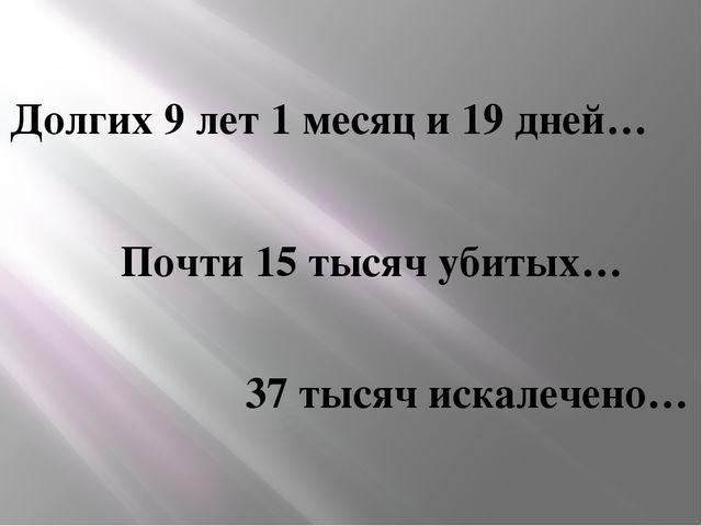 Долгих 9 лет 1 месяц и 19 дней… Почти 15 тысяч убитых… 37 тысяч искалечено…