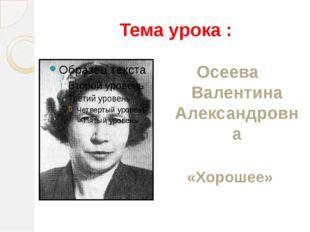 Тема урока : Осеева Валентина Александровна «Хорошее»