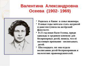Валентина Александровна Осеева (1902- 1969) Родилась в Киеве в семье инженера