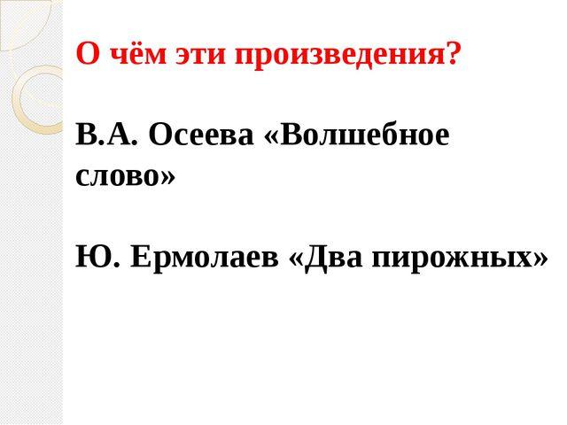 О чём эти произведения? В.А. Осеева «Волшебное слово» Ю. Ермолаев «Два пирожн...