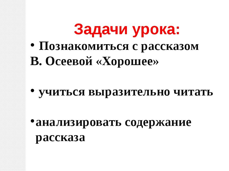 Задачи урока: Познакомиться с рассказом В. Осеевой «Хорошее» учиться выразите...
