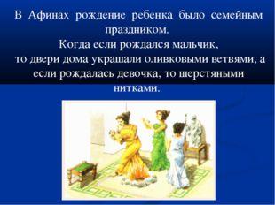 В Афинах рождение ребенка было семейным праздником. Когда если рождался мальч