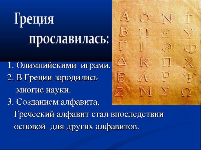 1. Олимпийскими играми. 2. В Греции зародились многие науки. 3. Созданием алф...