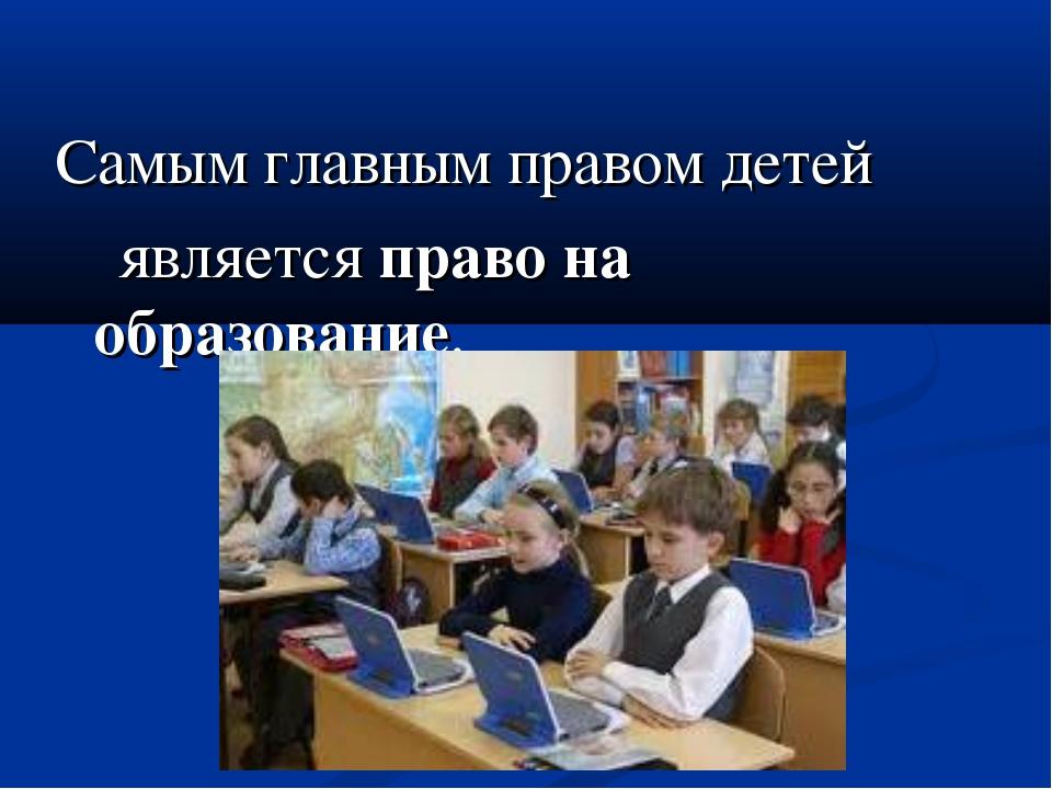 Самым главным правом детей является право на образование.