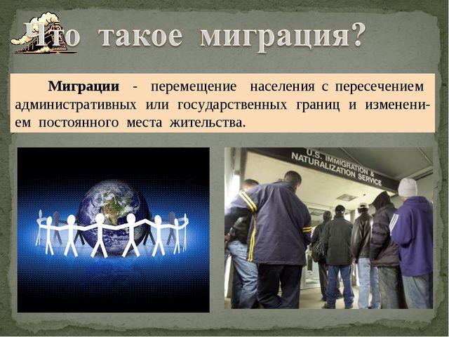 Миграции - перемещение населения с пересечением административных или государ...