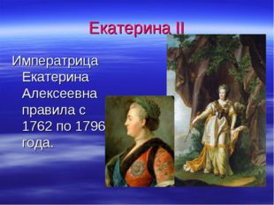 Екатерина II Императрица Екатерина Алексеевна правила с 1762 по 1796 года.