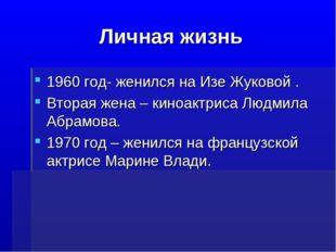 Личная жизнь 1960 год- женился на Изе Жуковой . Вторая жена – киноактриса Люд