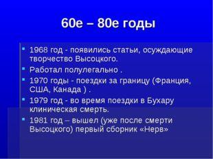 60е – 80е годы 1968 год - появились статьи, осуждающие творчество Высоцкого.