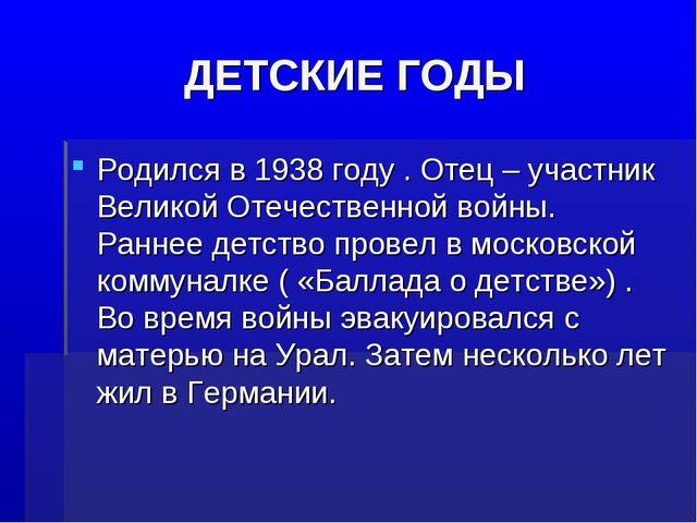 ДЕТСКИЕ ГОДЫ Родился в 1938 году . Отец – участник Великой Отечественной войн...