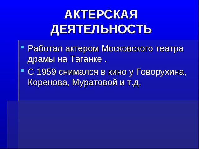 АКТЕРСКАЯ ДЕЯТЕЛЬНОСТЬ Работал актером Московского театра драмы на Таганке ....