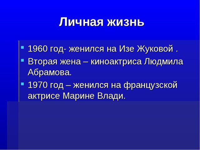 Личная жизнь 1960 год- женился на Изе Жуковой . Вторая жена – киноактриса Люд...