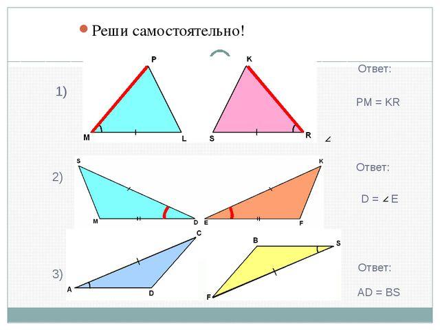 Реши самостоятельно! 1) 2) 3) PM = KR Ответ: D = E Ответ: Ответ: AD = BS