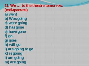 11. We … to the theatre tomorrow. (собираемся) a) went b) Was going c) were g