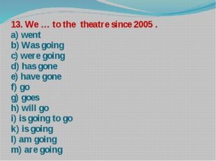 13. We … to the theatre since 2005 . a) went b) Was going c) were going d) ha