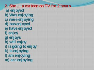 2. She … a cartoon on TV for 2 hours. a) enjoyed b) Was enjoying c) were enjo