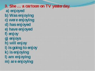 3. She … a cartoon on TV yesterday. a) enjoyed b) Was enjoying c) were enjoyi