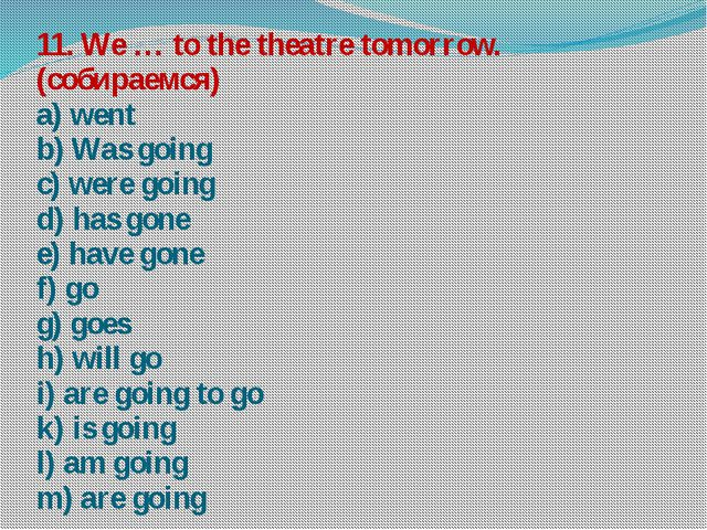 11. We … to the theatre tomorrow. (собираемся) a) went b) Was going c) were g...